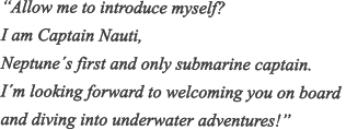 """Allow me to introduce myself? I am Captain Nauti,  Neptune´s first and only submarine captain. I´m looking forward to welcoming you on board  and diving into underwater adventures!"""